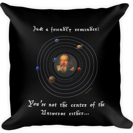 Friendly Reminder Center of Universe (Galileo)  Square Pillow
