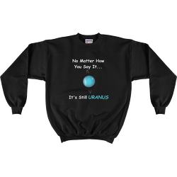 Black No Matter How You Say It ... It's Still URANUS Sweatshirt